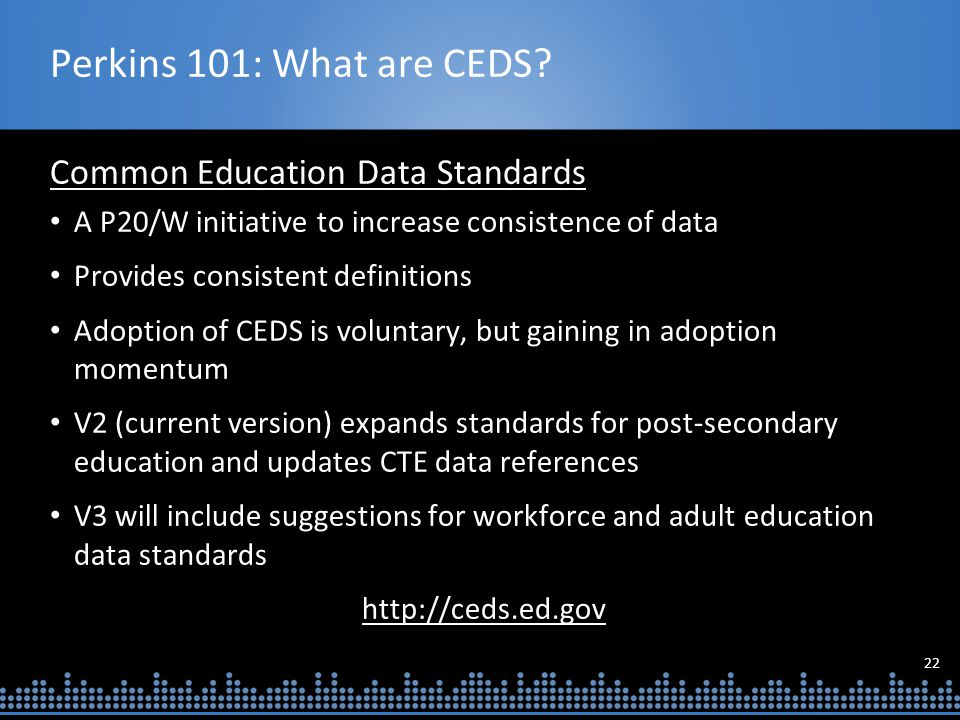 22 Perkins 101: What are CEDS? Common Education Data Standards A P20/W initiative to increase consistence of data Provides consistent definitions Adop