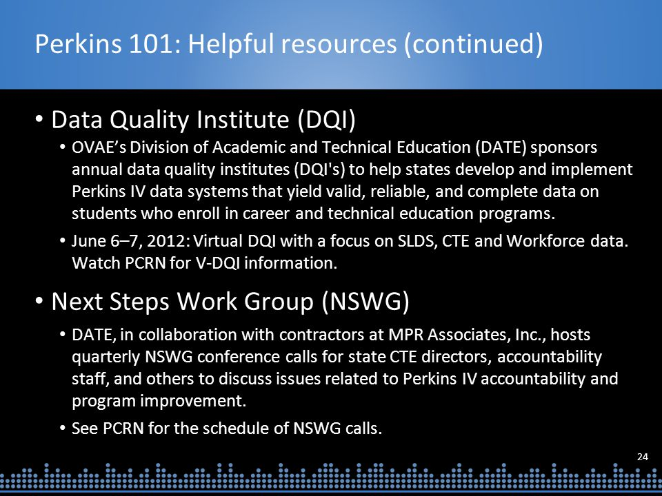 24 Perkins 101: Helpful resources (continued) Data Quality Institute (DQI) OVAE's Division of Academic and Technical Education (DATE) sponsors annual