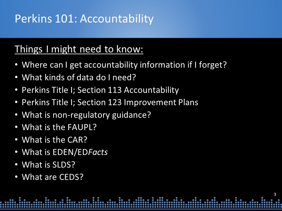 3 Perkins 101: Accountability Things I might need to know: Where can I get accountability information if I forget.