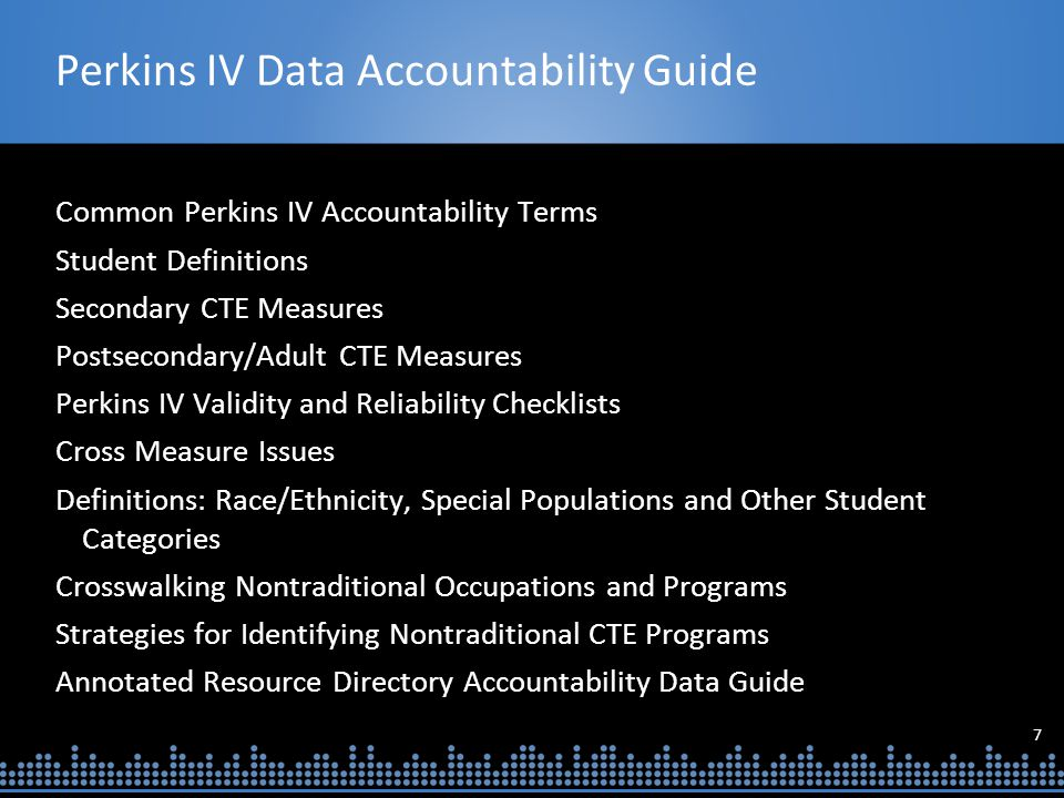 7 Perkins IV Data Accountability Guide Common Perkins IV Accountability Terms Student Definitions Secondary CTE Measures Postsecondary/Adult CTE Measures Perkins IV Validity and Reliability Checklists Cross Measure Issues Definitions: Race/Ethnicity, Special Populations and Other Student Categories Crosswalking Nontraditional Occupations and Programs Strategies for Identifying Nontraditional CTE Programs Annotated Resource Directory Accountability Data Guide