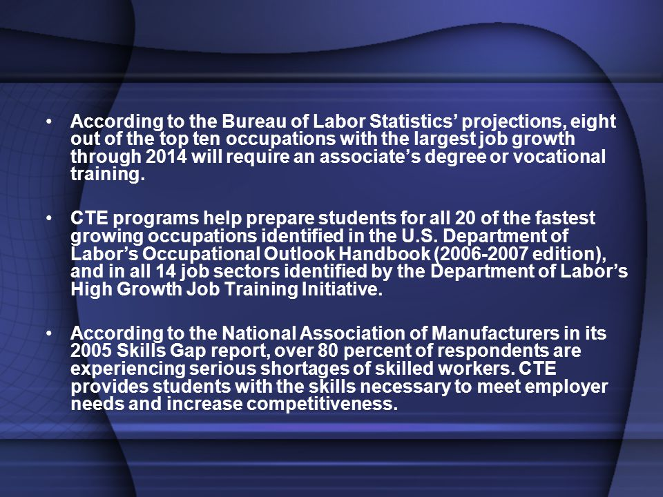 According to the Bureau of Labor Statistics' projections, eight out of the top ten occupations with the largest job growth through 2014 will require an associate's degree or vocational training.