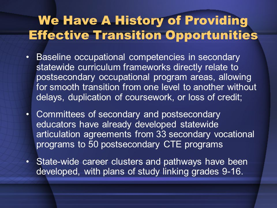 We Have A History of Providing Effective Transition Opportunities Baseline occupational competencies in secondary statewide curriculum frameworks directly relate to postsecondary occupational program areas, allowing for smooth transition from one level to another without delays, duplication of coursework, or loss of credit; Committees of secondary and postsecondary educators have already developed statewide articulation agreements from 33 secondary vocational programs to 50 postsecondary CTE programs State-wide career clusters and pathways have been developed, with plans of study linking grades 9-16.
