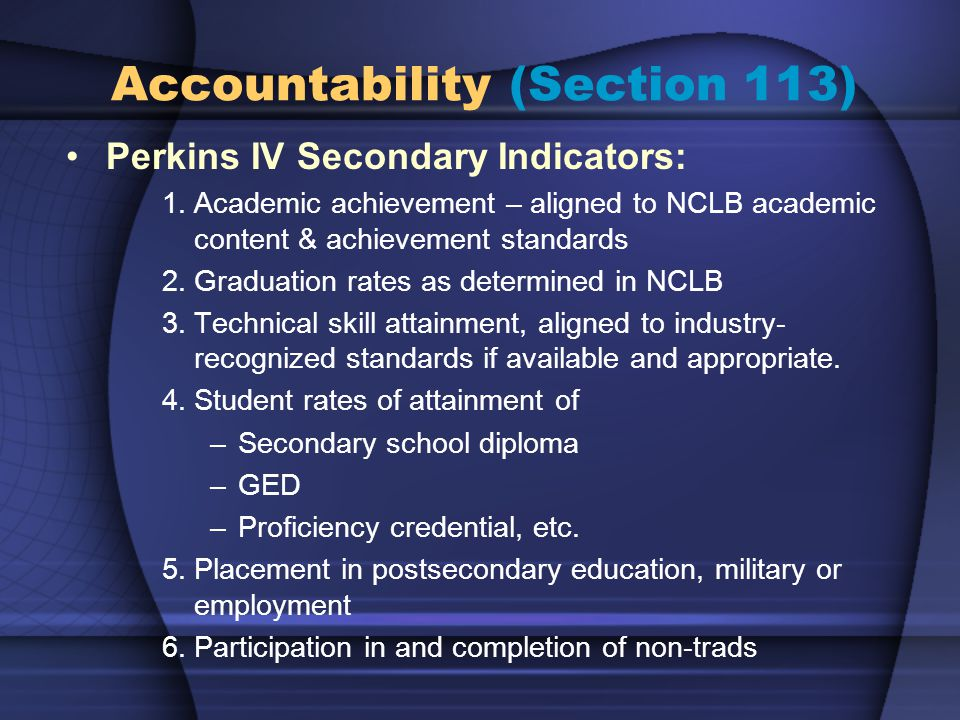 Perkins IV Secondary Indicators: 1.Academic achievement – aligned to NCLB academic content & achievement standards 2.Graduation rates as determined in