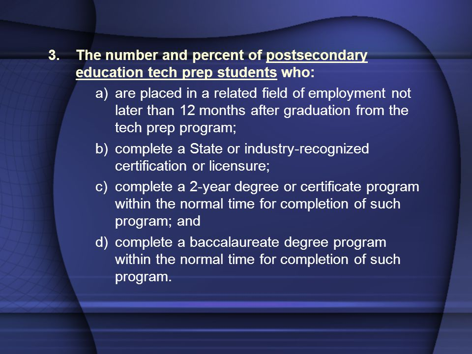 3.The number and percent of postsecondary education tech prep students who: a)are placed in a related field of employment not later than 12 months after graduation from the tech prep program; b)complete a State or industry-recognized certification or licensure; c)complete a 2-year degree or certificate program within the normal time for completion of such program; and d)complete a baccalaureate degree program within the normal time for completion of such program.