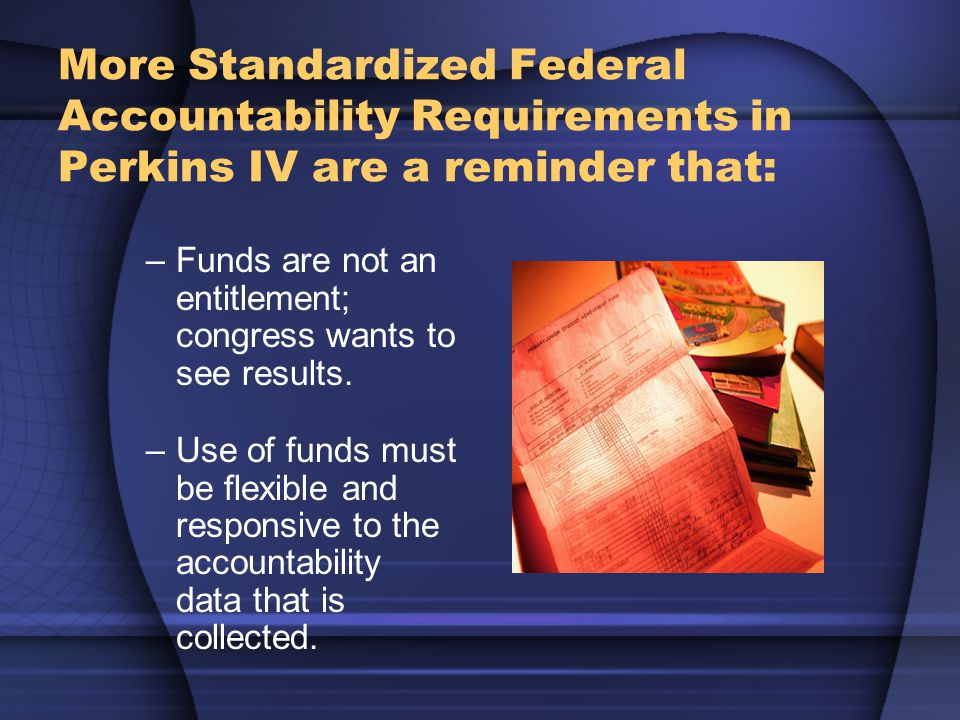 More Standardized Federal Accountability Requirements in Perkins IV are a reminder that: –Funds are not an entitlement; congress wants to see results.