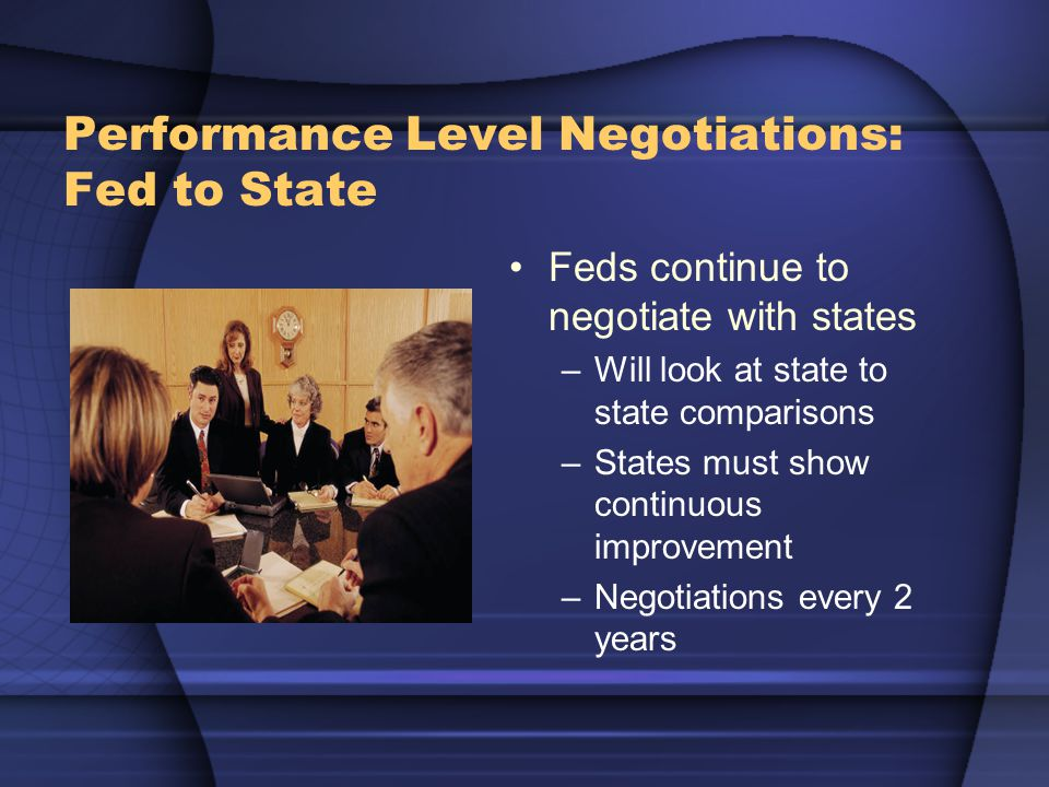 Performance Level Negotiations: Fed to State Feds continue to negotiate with states –Will look at state to state comparisons –States must show continu