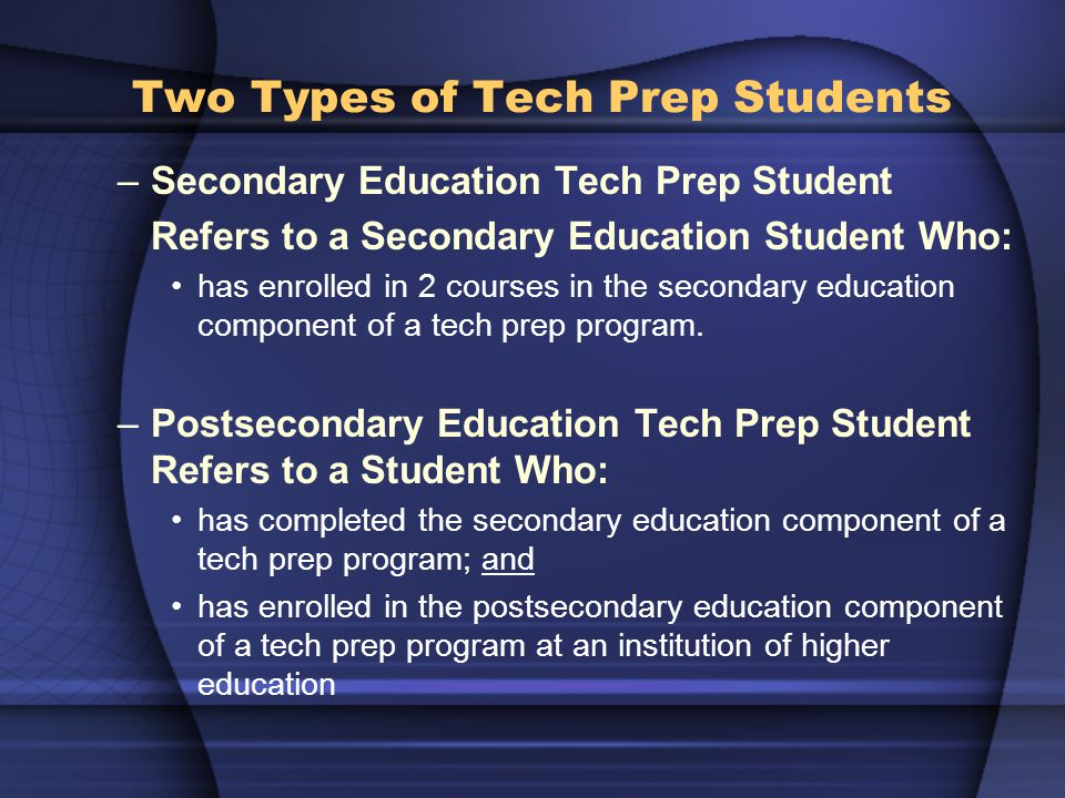 Two Types of Tech Prep Students –Secondary Education Tech Prep Student Refers to a Secondary Education Student Who: has enrolled in 2 courses in the secondary education component of a tech prep program.
