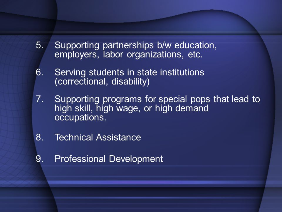 5.Supporting partnerships b/w education, employers, labor organizations, etc. 6.Serving students in state institutions (correctional, disability) 7.Su