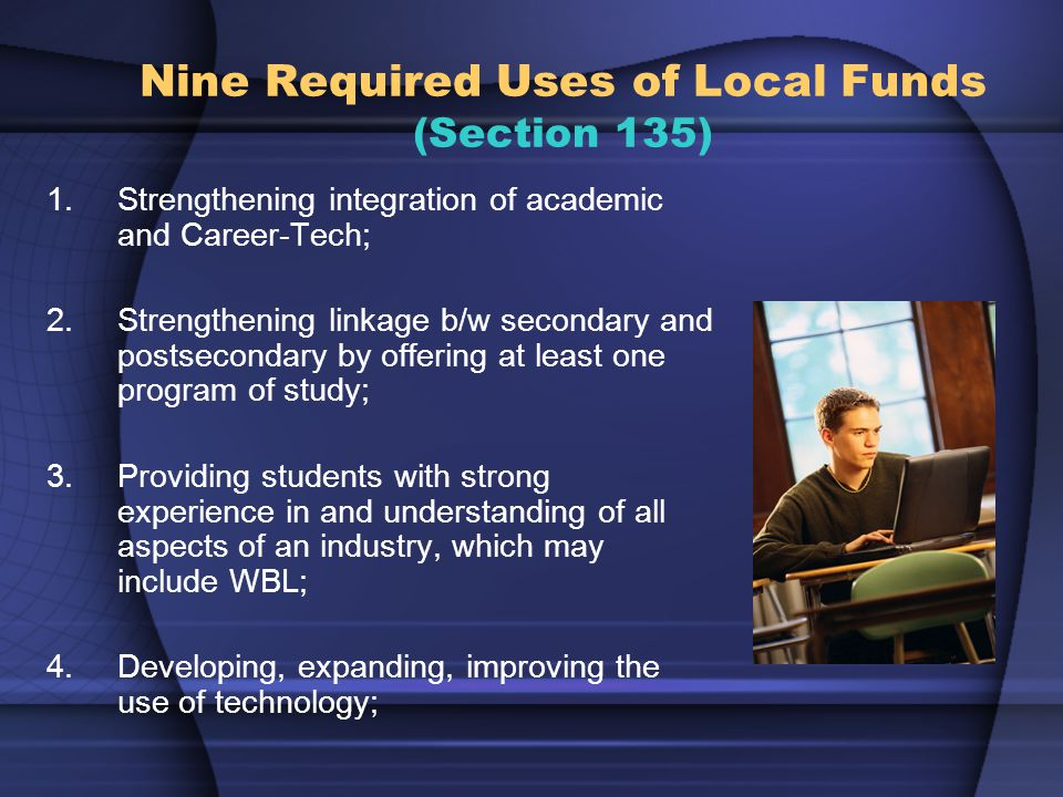 Nine Required Uses of Local Funds (Section 135) 1.Strengthening integration of academic and Career-Tech; 2.Strengthening linkage b/w secondary and postsecondary by offering at least one program of study; 3.Providing students with strong experience in and understanding of all aspects of an industry, which may include WBL; 4.Developing, expanding, improving the use of technology;