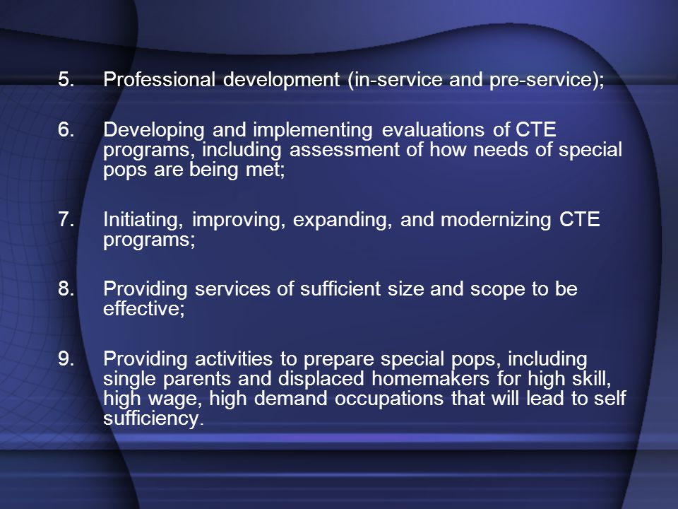 5.Professional development (in-service and pre-service); 6.Developing and implementing evaluations of CTE programs, including assessment of how needs of special pops are being met; 7.Initiating, improving, expanding, and modernizing CTE programs; 8.Providing services of sufficient size and scope to be effective; 9.Providing activities to prepare special pops, including single parents and displaced homemakers for high skill, high wage, high demand occupations that will lead to self sufficiency.