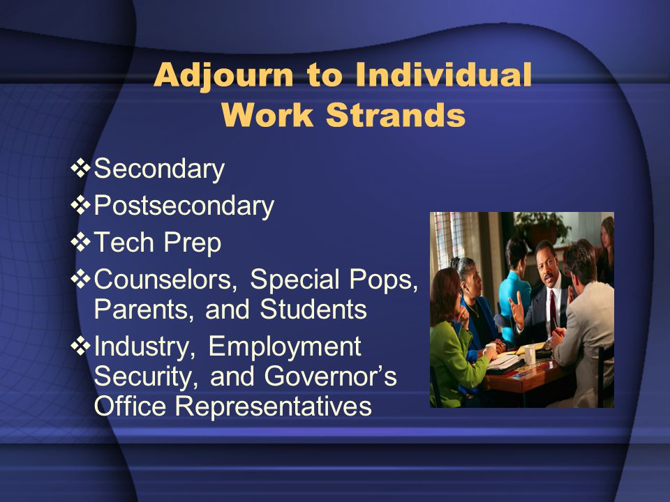 Adjourn to Individual Work Strands  Secondary  Postsecondary  Tech Prep  Counselors, Special Pops, Parents, and Students  Industry, Employment Security, and Governor's Office Representatives