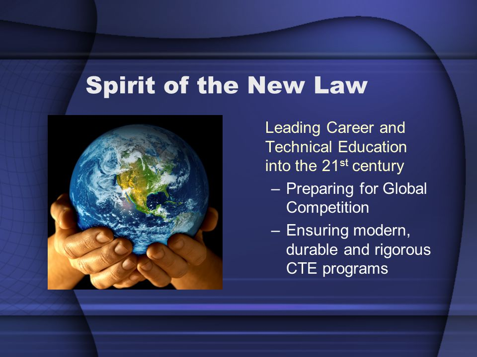Spirit of the New Law Leading Career and Technical Education into the 21 st century –Preparing for Global Competition –Ensuring modern, durable and rigorous CTE programs