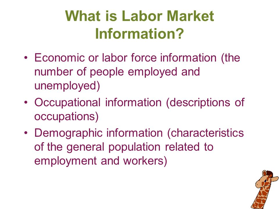 What is Labor Market Information? Economic or labor force information (the number of people employed and unemployed) Occupational information (descrip