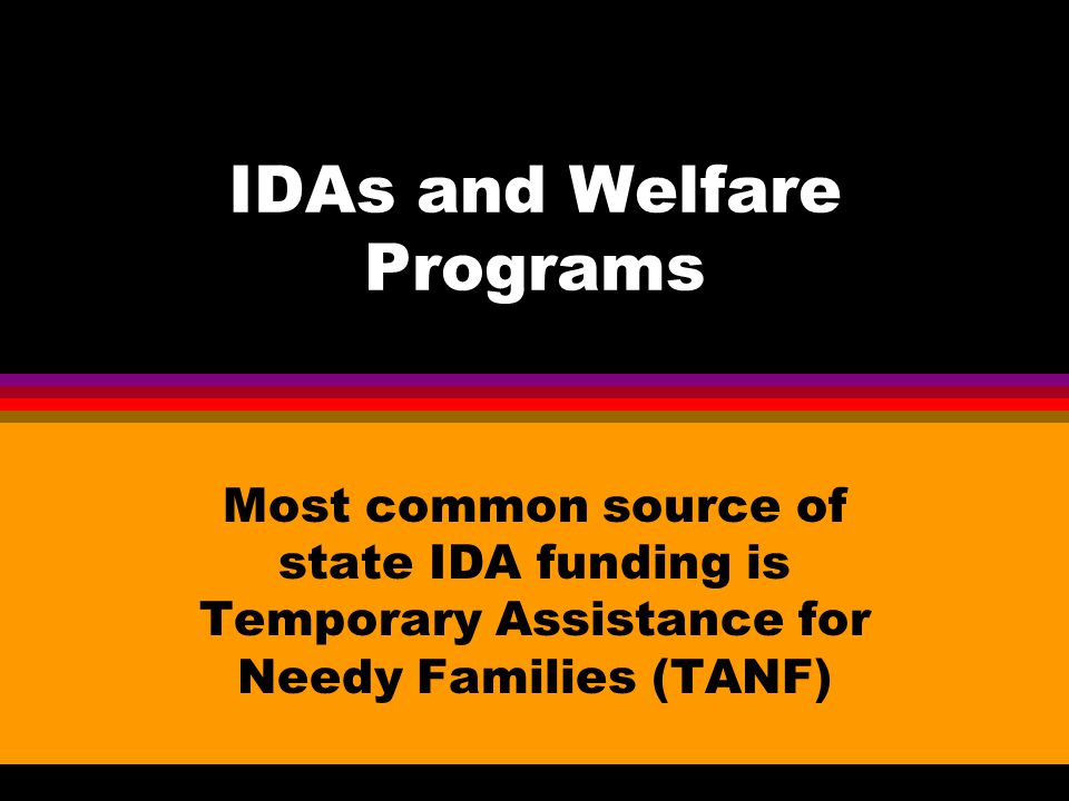 IDAs and Welfare Programs Most common source of state IDA funding is Temporary Assistance for Needy Families (TANF)