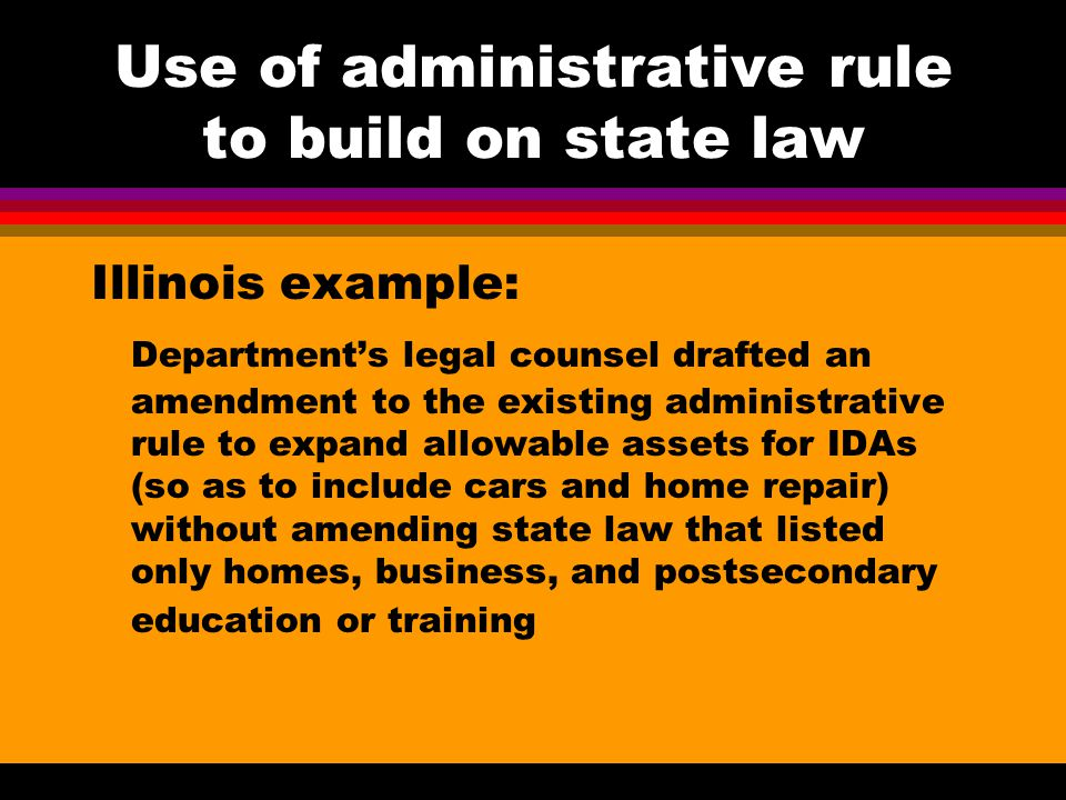 Use of administrative rule to build on state law Illinois example: Department's legal counsel drafted an amendment to the existing administrative rule to expand allowable assets for IDAs (so as to include cars and home repair) without amending state law that listed only homes, business, and postsecondary education or training