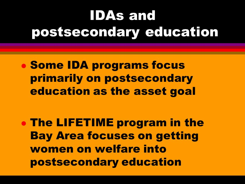 IDAs and postsecondary education l Some IDA programs focus primarily on postsecondary education as the asset goal l The LIFETIME program in the Bay Area focuses on getting women on welfare into postsecondary education