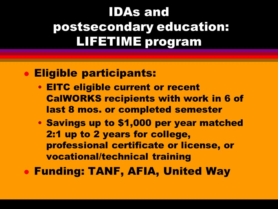 IDAs and postsecondary education: LIFETIME program l Eligible participants: EITC eligible current or recent CalWORKS recipients with work in 6 of last 8 mos.