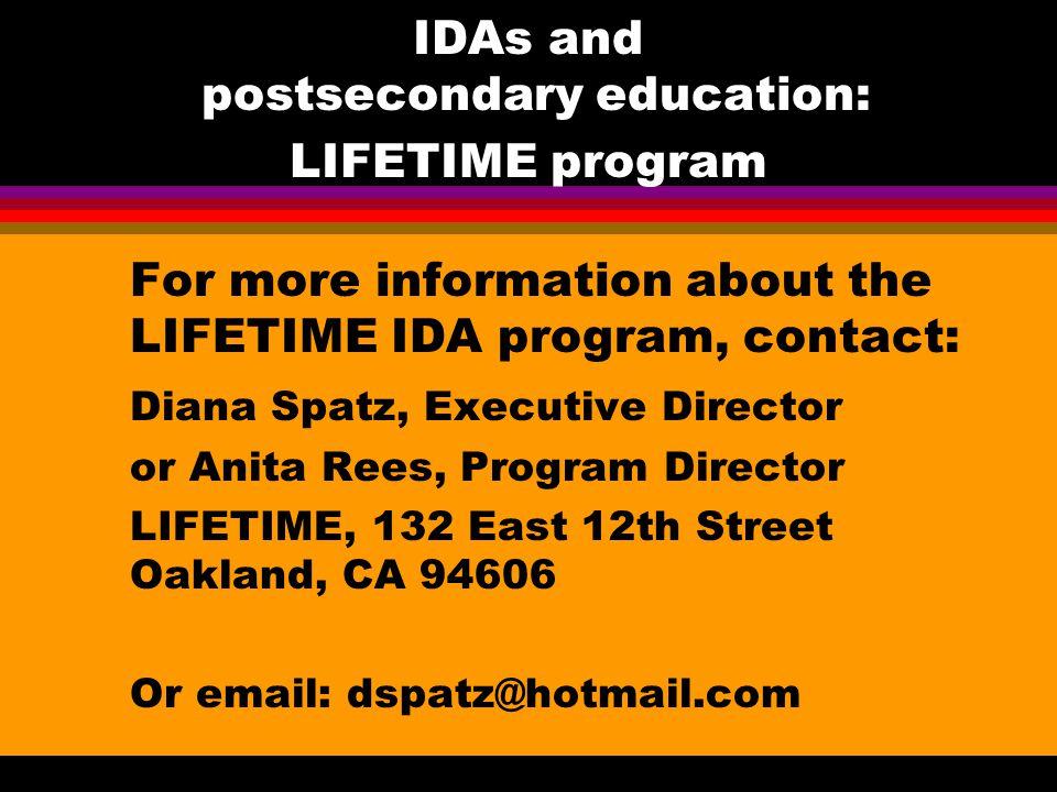IDAs and postsecondary education: LIFETIME program For more information about the LIFETIME IDA program, contact: Diana Spatz, Executive Director or Anita Rees, Program Director LIFETIME, 132 East 12th Street Oakland, CA 94606 Or email: dspatz@hotmail.com