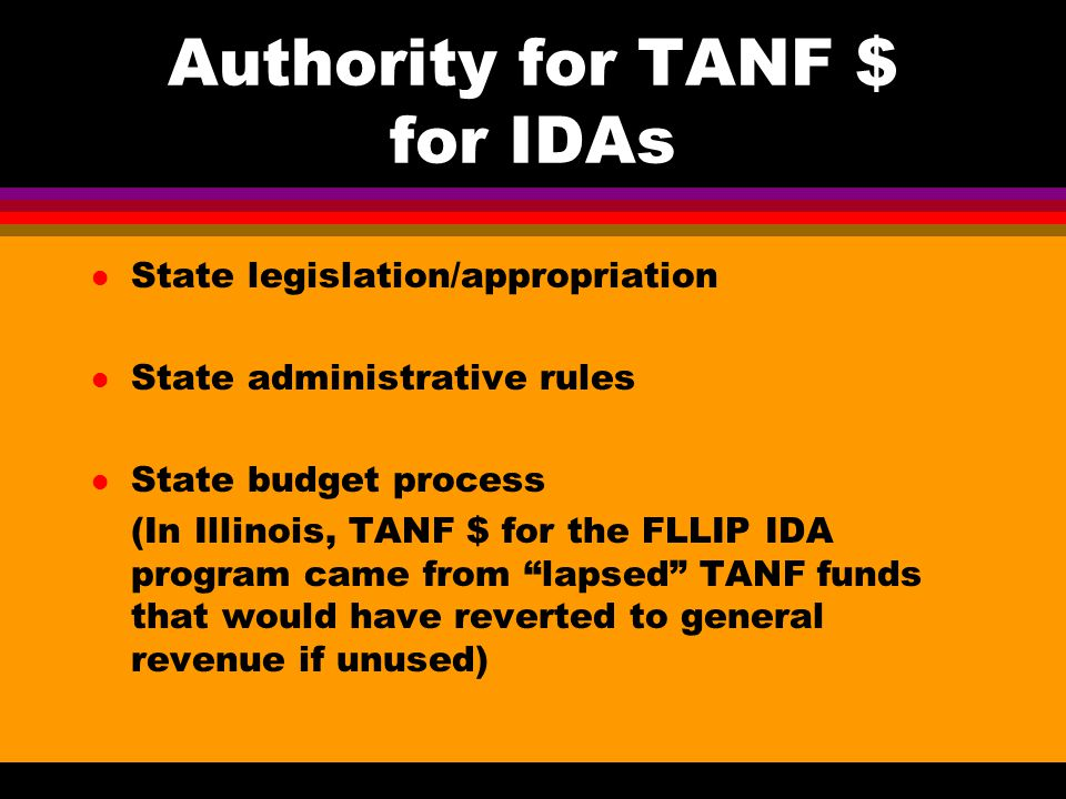 Authority for TANF $ for IDAs l State legislation/appropriation l State administrative rules l State budget process (In Illinois, TANF $ for the FLLIP IDA program came from lapsed TANF funds that would have reverted to general revenue if unused)