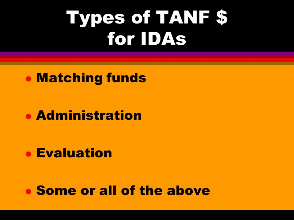 Types of TANF $ for IDAs l Matching funds l Administration l Evaluation l Some or all of the above