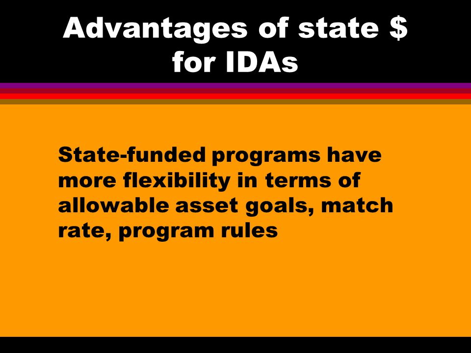 IDAs and postsecondary education: LIFETIME program l Key components: Close cooperation with educational institutions re financial aid and work-study (exempt income) Fees waived at Community colleges (BOGG) Classes, work-study, study-time (some counties) count as a TANF Work activity Mandatory monthly Investors meetings / Peer support after completing financial education One-on-one counseling helps participants identify coursework geared to high quality jobs Self-advocacy training re benefits, disputes