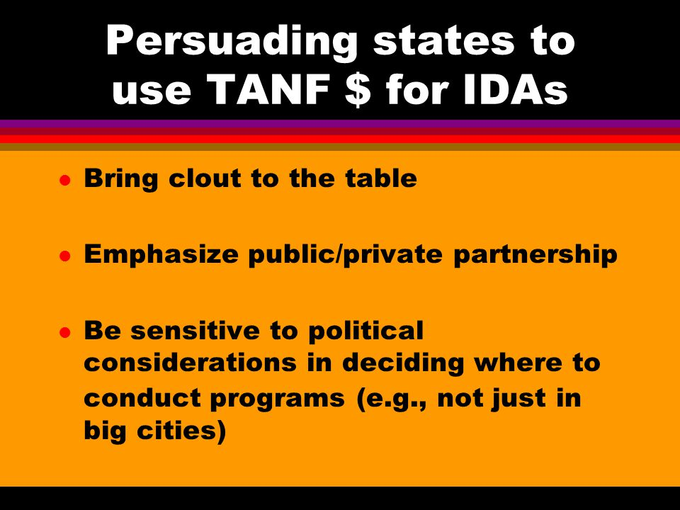 Persuading states to use TANF $ for IDAs Illinois example: Governor's Commission on the Status of Women Foundations Financial institutions Federal regulators Broad coalition of advocates Non-Chicago sites selected