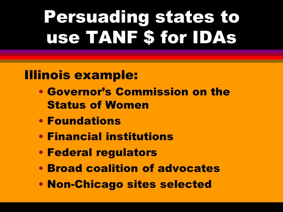 Persuading states to use TANF $ for IDAs Illinois example: Persistence pays off -- Informal conversations, formal meetings with Department personnel, supporting research, and 6 months of phone calls, email, and letters of support resulted in funding of $500,000