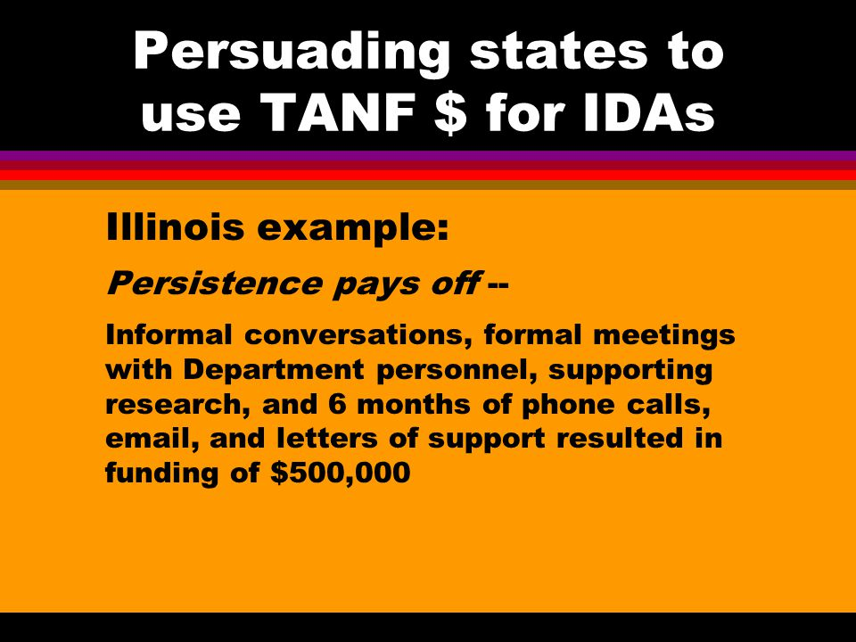 Persuading states to use TANF $ for IDAs Other potential allies/clout: State Treasurer Other state elected officials Mayors EITC/tax counseling programs Employers Job training contractors Universities and community colleges Community action agencies