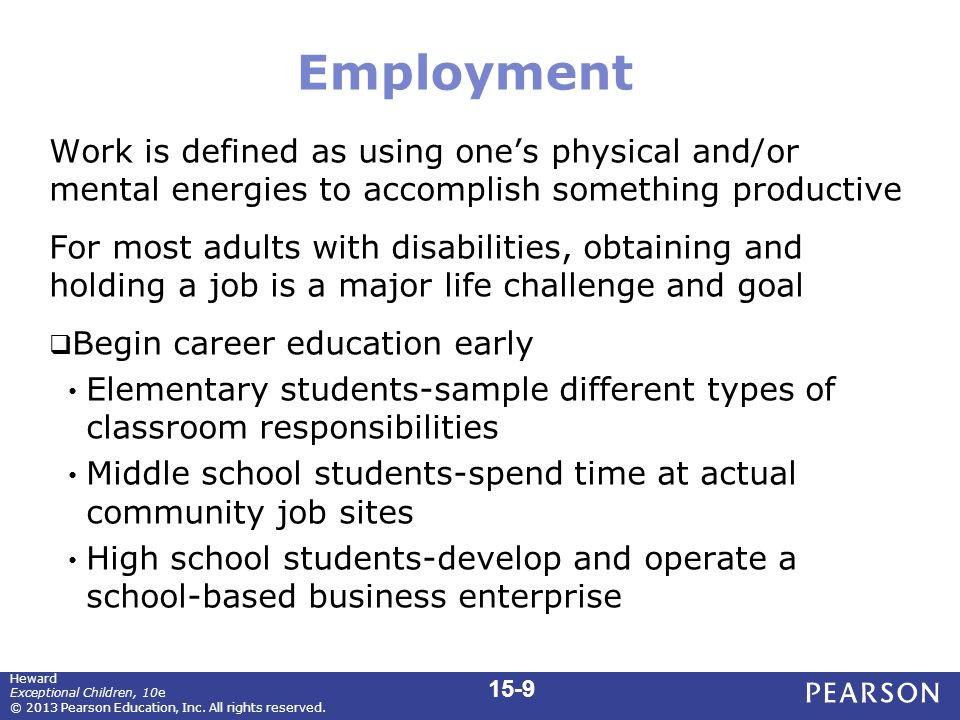Employment Work is defined as using one's physical and/or mental energies to accomplish something productive For most adults with disabilities, obtaining and holding a job is a major life challenge and goal  Begin career education early Elementary students-sample different types of classroom responsibilities Middle school students-spend time at actual community job sites High school students-develop and operate a school-based business enterprise 15-9 Heward Exceptional Children, 10e © 2013 Pearson Education, Inc.