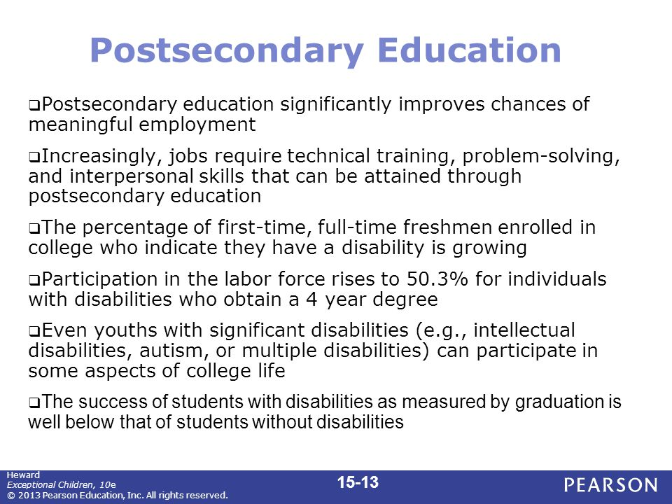 Postsecondary Education  Postsecondary education significantly improves chances of meaningful employment  Increasingly, jobs require technical training, problem-solving, and interpersonal skills that can be attained through postsecondary education  The percentage of first-time, full-time freshmen enrolled in college who indicate they have a disability is growing  Participation in the labor force rises to 50.3% for individuals with disabilities who obtain a 4 year degree  Even youths with significant disabilities (e.g., intellectual disabilities, autism, or multiple disabilities) can participate in some aspects of college life  The success of students with disabilities as measured by graduation is well below that of students without disabilities 15-13 Heward Exceptional Children, 10e © 2013 Pearson Education, Inc.