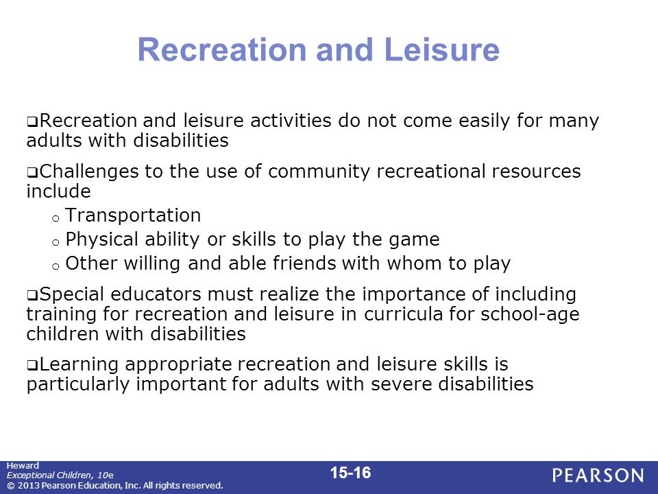 Recreation and Leisure  Recreation and leisure activities do not come easily for many adults with disabilities  Challenges to the use of community recreational resources include o Transportation o Physical ability or skills to play the game o Other willing and able friends with whom to play  Special educators must realize the importance of including training for recreation and leisure in curricula for school-age children with disabilities  Learning appropriate recreation and leisure skills is particularly important for adults with severe disabilities 15-16 Heward Exceptional Children, 10e © 2013 Pearson Education, Inc.