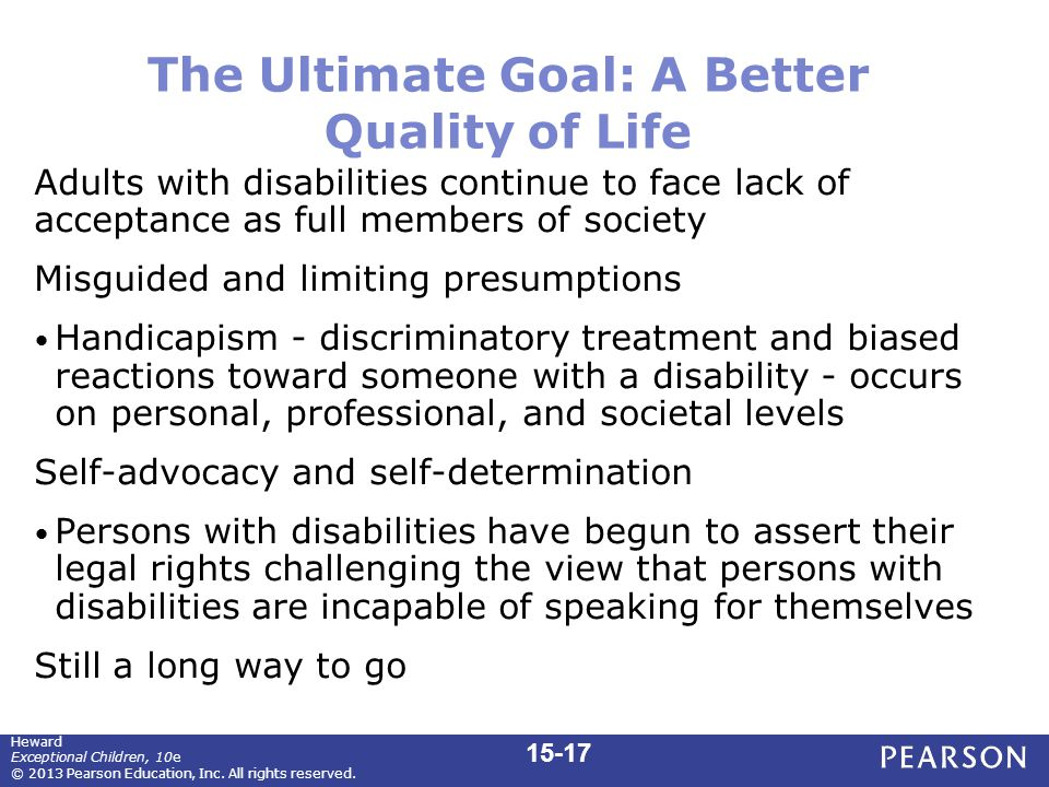 The Ultimate Goal: A Better Quality of Life Adults with disabilities continue to face lack of acceptance as full members of society Misguided and limiting presumptions Handicapism - discriminatory treatment and biased reactions toward someone with a disability - occurs on personal, professional, and societal levels Self-advocacy and self-determination Persons with disabilities have begun to assert their legal rights challenging the view that persons with disabilities are incapable of speaking for themselves Still a long way to go 15-17 Heward Exceptional Children, 10e © 2013 Pearson Education, Inc.