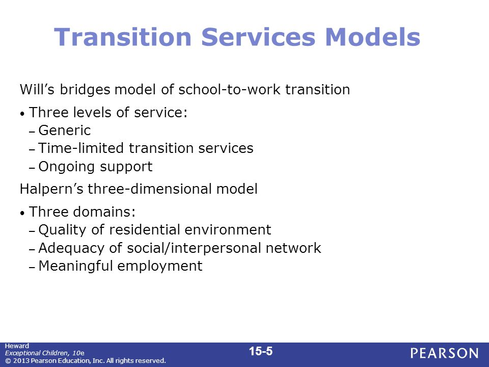 Transition Services Models Will's bridges model of school-to-work transition Three levels of service: – Generic – Time-limited transition services – Ongoing support Halpern's three-dimensional model Three domains: – Quality of residential environment – Adequacy of social/interpersonal network – Meaningful employment 15-5 Heward Exceptional Children, 10e © 2013 Pearson Education, Inc.