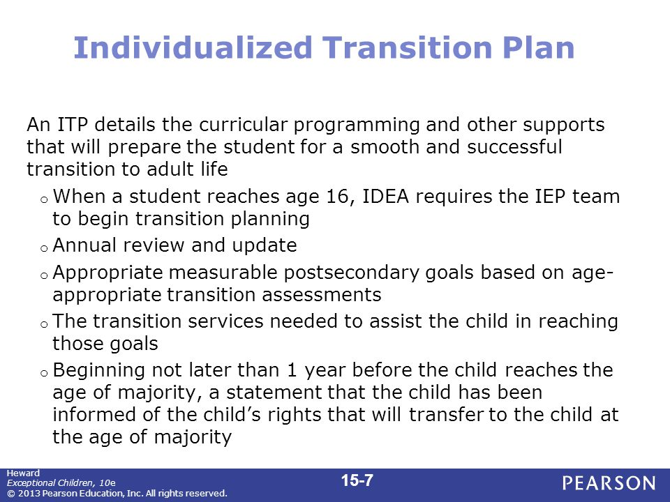 Individualized Transition Plan An ITP details the curricular programming and other supports that will prepare the student for a smooth and successful transition to adult life o When a student reaches age 16, IDEA requires the IEP team to begin transition planning o Annual review and update o Appropriate measurable postsecondary goals based on age- appropriate transition assessments o The transition services needed to assist the child in reaching those goals o Beginning not later than 1 year before the child reaches the age of majority, a statement that the child has been informed of the child's rights that will transfer to the child at the age of majority 15-7 Heward Exceptional Children, 10e © 2013 Pearson Education, Inc.