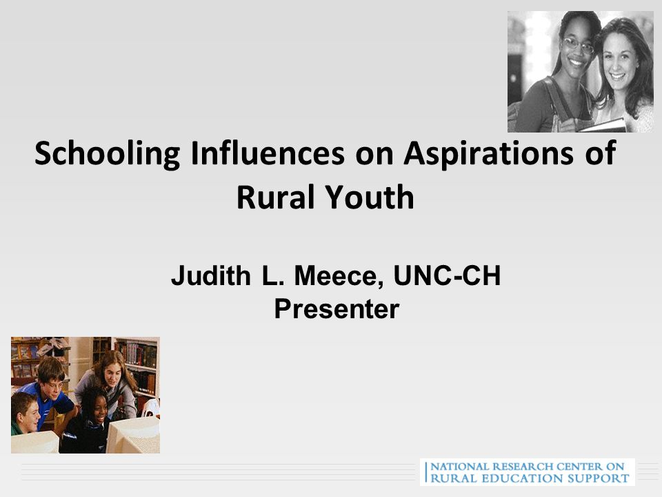 Schooling Influences on Aspirations of Rural Youth Judith L. Meece, UNC-CH Presenter