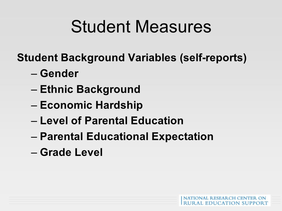Student Measures Student Background Variables (self-reports) –Gender –Ethnic Background –Economic Hardship –Level of Parental Education –Parental Educational Expectation –Grade Level