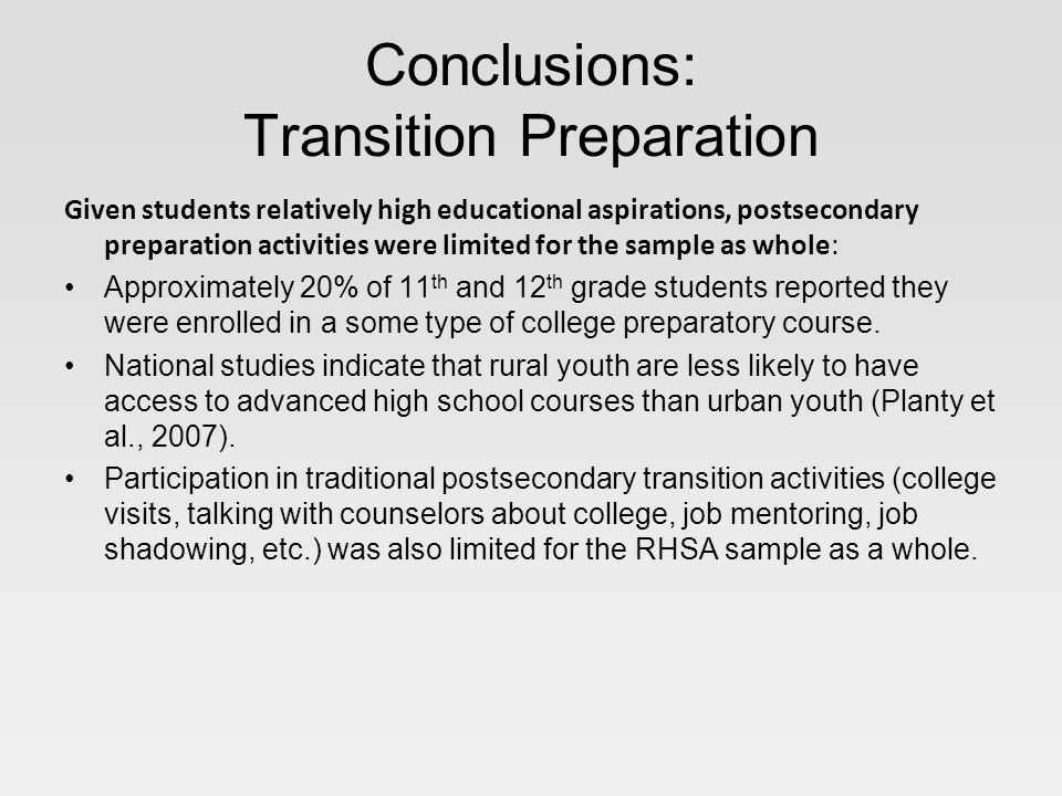 Conclusions: Transition Preparation Given students relatively high educational aspirations, postsecondary preparation activities were limited for the sample as whole: Approximately 20% of 11 th and 12 th grade students reported they were enrolled in a some type of college preparatory course.