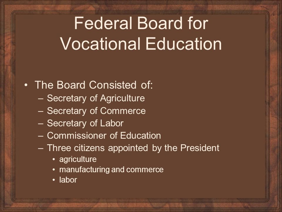 Federal Board for Vocational Education The Board Consisted of: –Secretary of Agriculture –Secretary of Commerce –Secretary of Labor –Commissioner of E