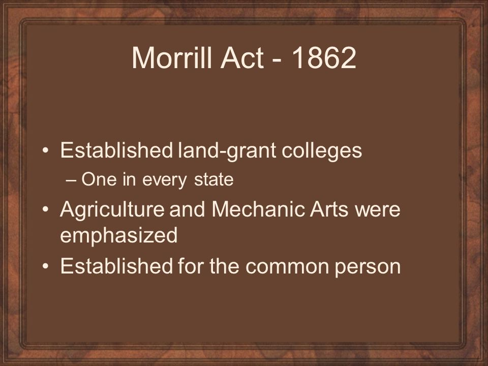 Morrill Act - 1862 Established land-grant colleges –One in every state Agriculture and Mechanic Arts were emphasized Established for the common person