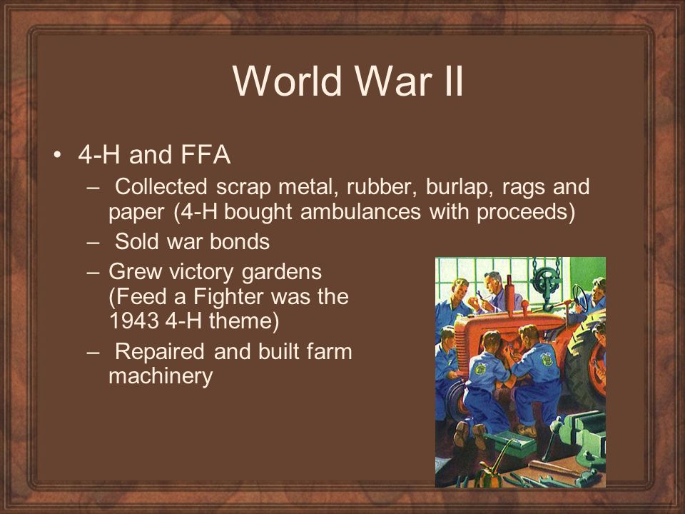 World War II 4-H and FFA – Collected scrap metal, rubber, burlap, rags and paper (4-H bought ambulances with proceeds) – Sold war bonds –Grew victory
