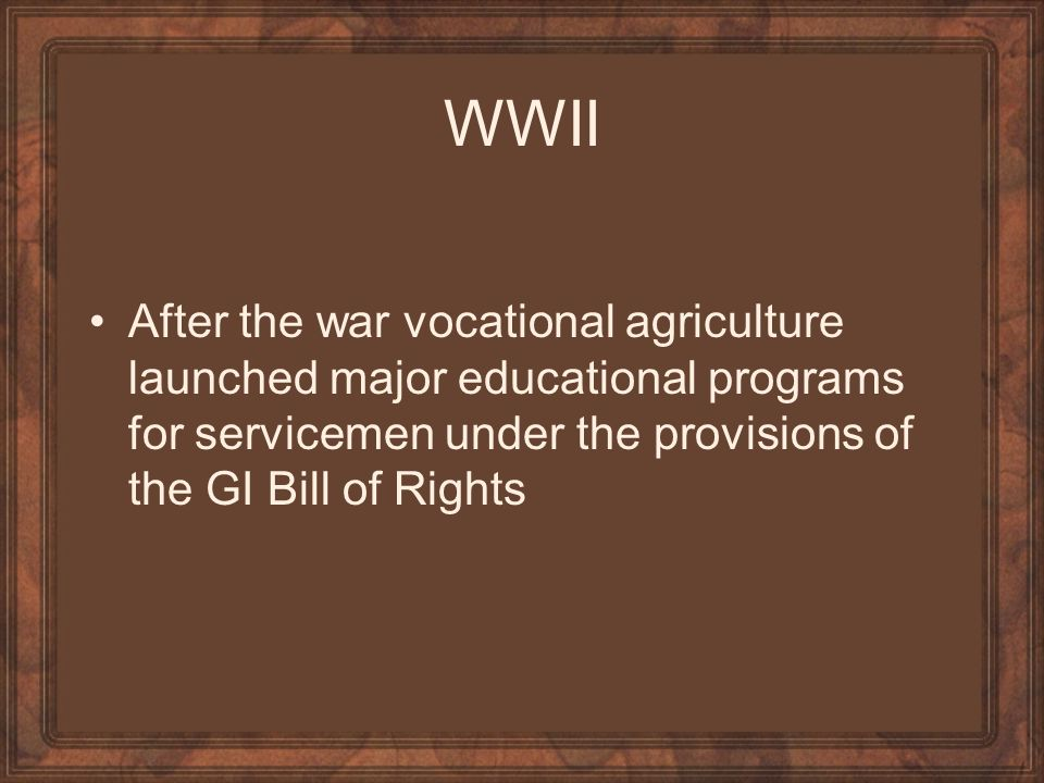WWII After the war vocational agriculture launched major educational programs for servicemen under the provisions of the GI Bill of Rights