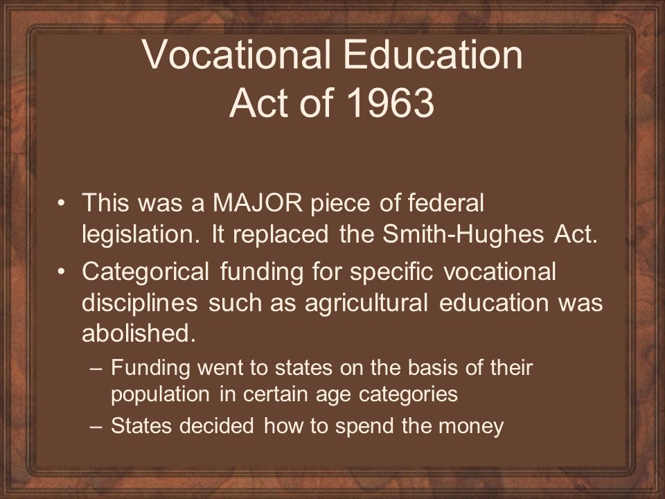 Vocational Education Act of 1963 This was a MAJOR piece of federal legislation. It replaced the Smith-Hughes Act. Categorical funding for specific voc