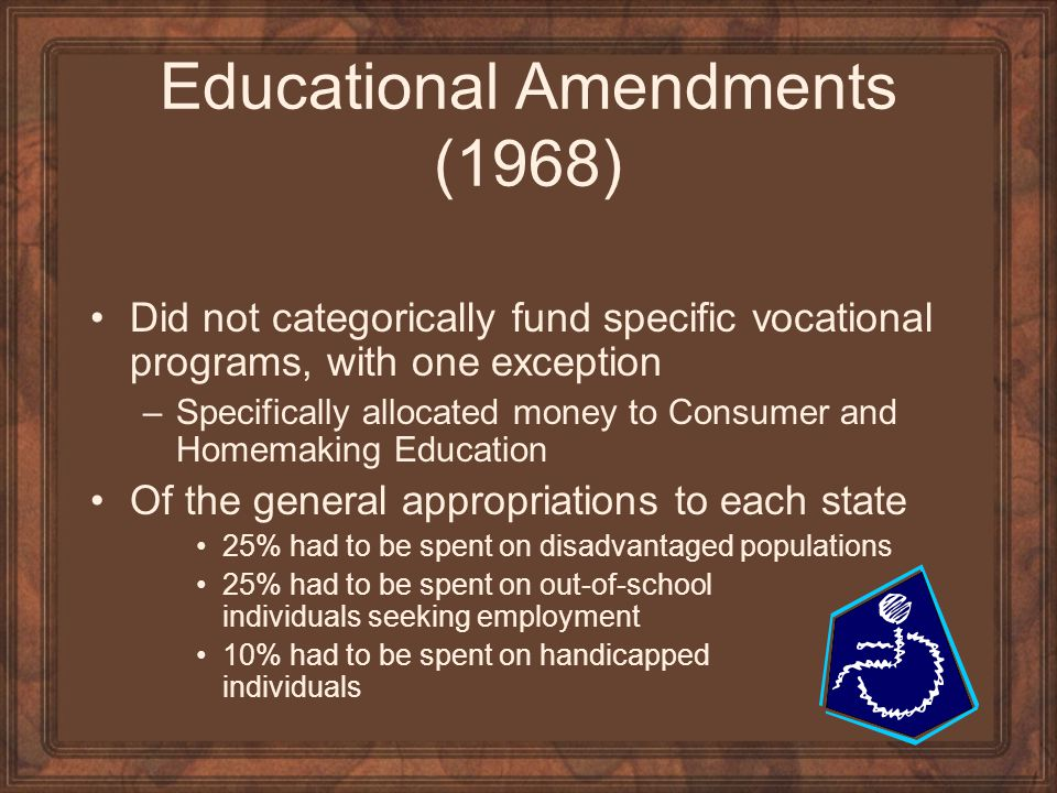 Educational Amendments (1968) Did not categorically fund specific vocational programs, with one exception –Specifically allocated money to Consumer an
