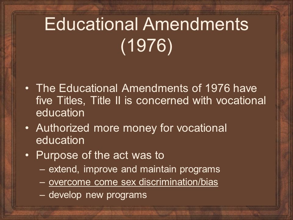 Educational Amendments (1976) The Educational Amendments of 1976 have five Titles, Title II is concerned with vocational education Authorized more mon