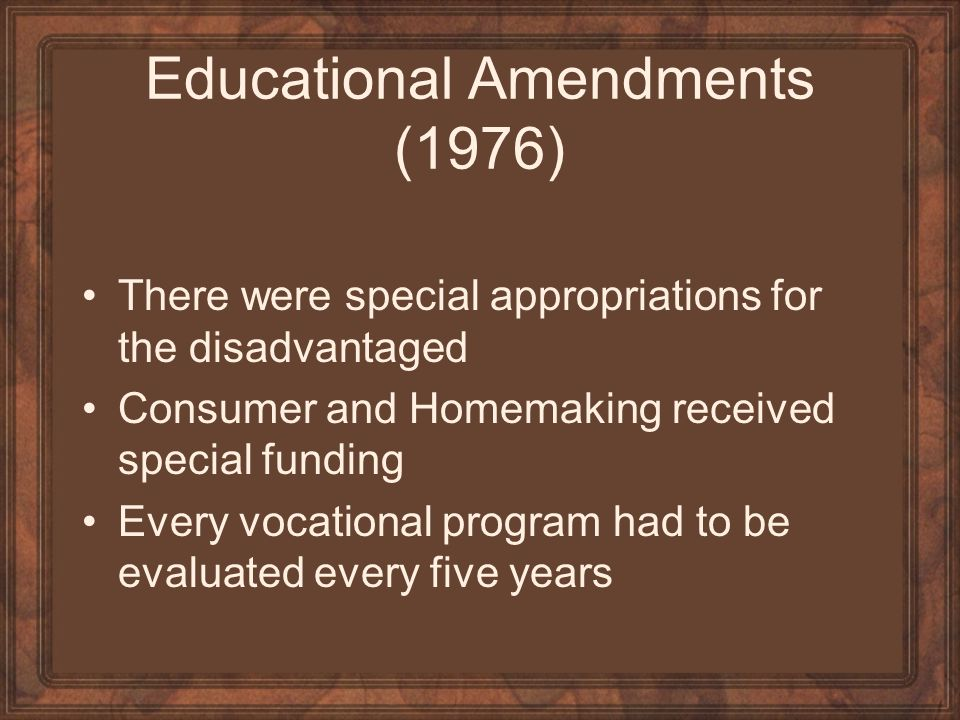 Educational Amendments (1976) There were special appropriations for the disadvantaged Consumer and Homemaking received special funding Every vocationa
