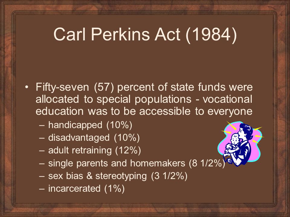 Carl Perkins Act (1984) Fifty-seven (57) percent of state funds were allocated to special populations - vocational education was to be accessible to e