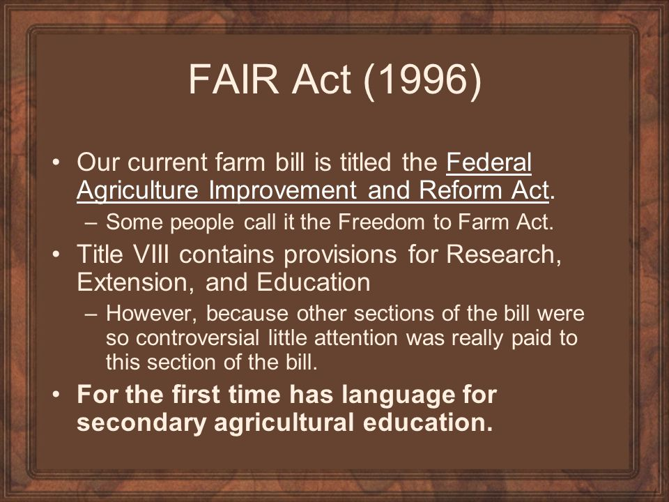 FAIR Act (1996) Our current farm bill is titled the Federal Agriculture Improvement and Reform Act.Federal Agriculture Improvement and Reform Act –Som