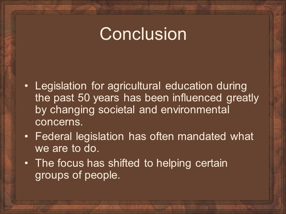 Conclusion Legislation for agricultural education during the past 50 years has been influenced greatly by changing societal and environmental concerns