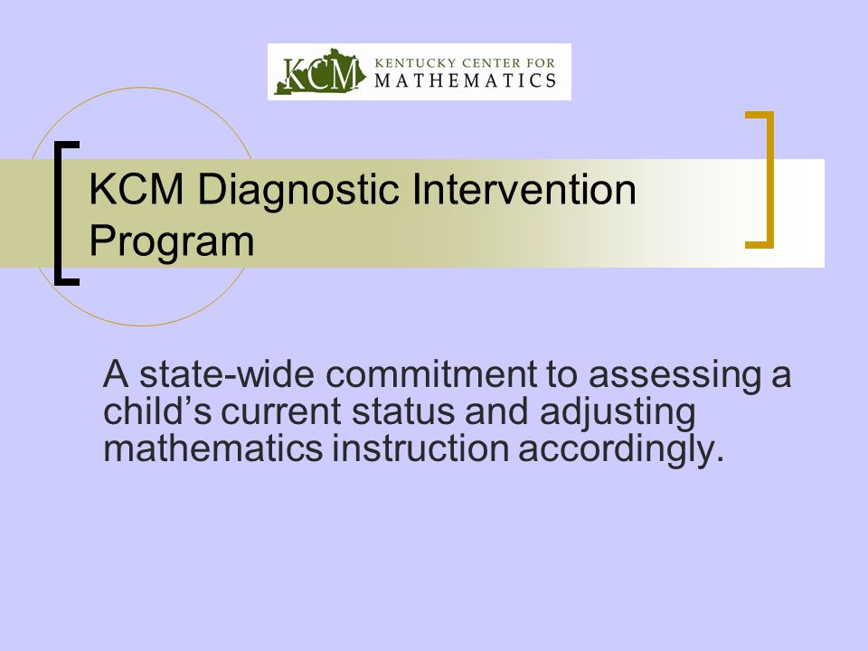 KCM Diagnostic Intervention Program A state-wide commitment to assessing a child's current status and adjusting mathematics instruction accordingly.