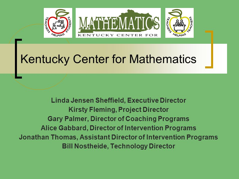 Kentucky Center for Mathematics Linda Jensen Sheffield, Executive Director Kirsty Fleming, Project Director Gary Palmer, Director of Coaching Programs Alice Gabbard, Director of Intervention Programs Jonathan Thomas, Assistant Director of Intervention Programs Bill Nostheide, Technology Director